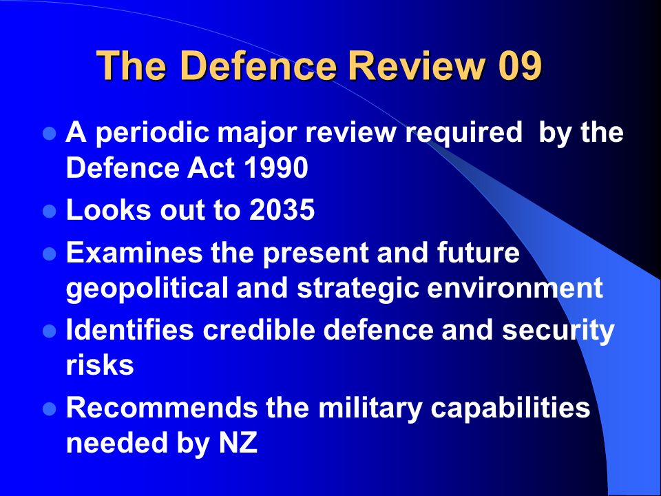 The Defence Review 09 A periodic major review required by the Defence Act 1990 Looks out to 2035 Examines the present and future geopolitical and strategic environment Identifies credible defence and security risks Recommends the military capabilities needed by NZ