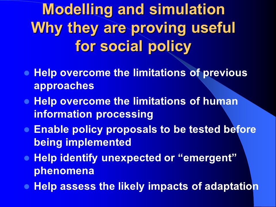 Modelling and simulation Why they are proving useful for social policy Help overcome the limitations of previous approaches Help overcome the limitations of human information processing Enable policy proposals to be tested before being implemented Help identify unexpected or emergent phenomena Help assess the likely impacts of adaptation