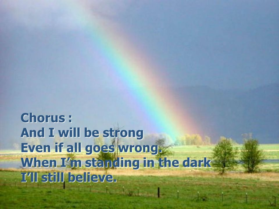 Chorus : Chorus : And I will be strong And I will be strong Even if all goes wrong.