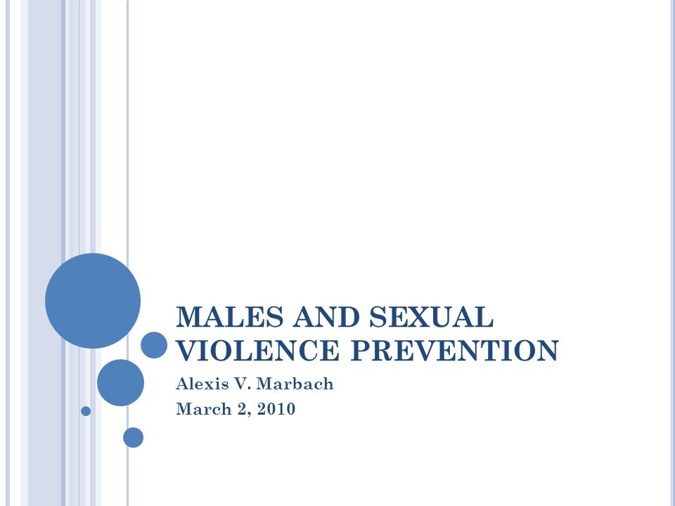 MALES AND SEXUAL VIOLENCE PREVENTION Alexis V. Marbach March 2, 2010
