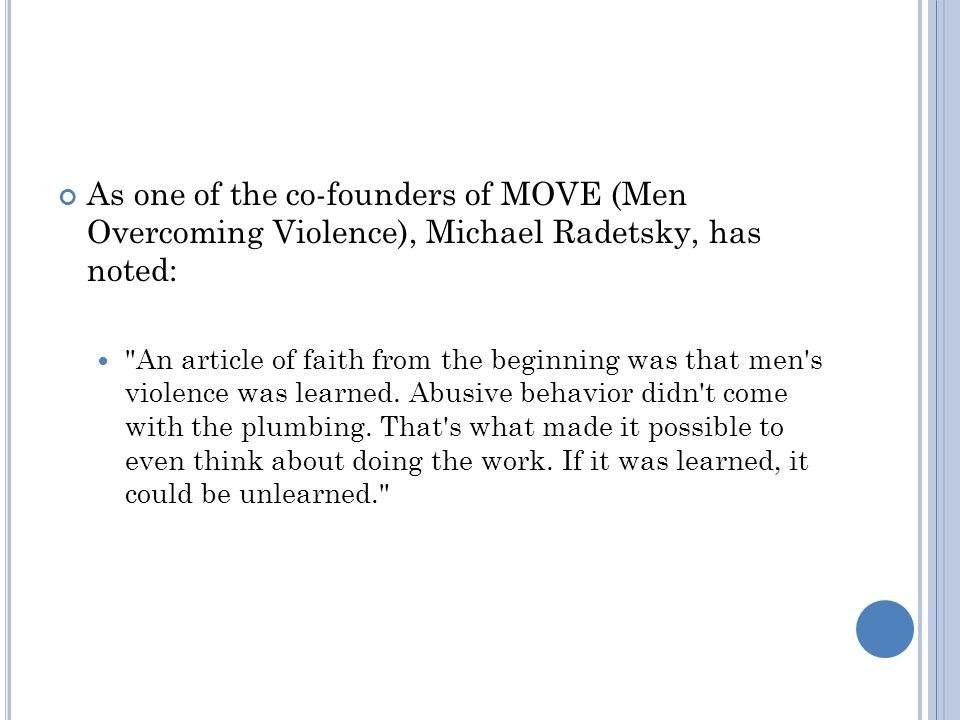 As one of the co-founders of MOVE (Men Overcoming Violence), Michael Radetsky, has noted: An article of faith from the beginning was that men s violence was learned.