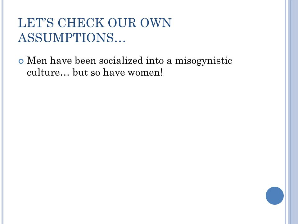 LETS CHECK OUR OWN ASSUMPTIONS… Men have been socialized into a misogynistic culture… but so have women!