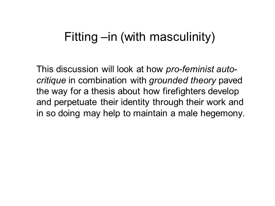 Fitting –in (with masculinity) This discussion will look at how pro-feminist auto- critique in combination with grounded theory paved the way for a thesis about how firefighters develop and perpetuate their identity through their work and in so doing may help to maintain a male hegemony.