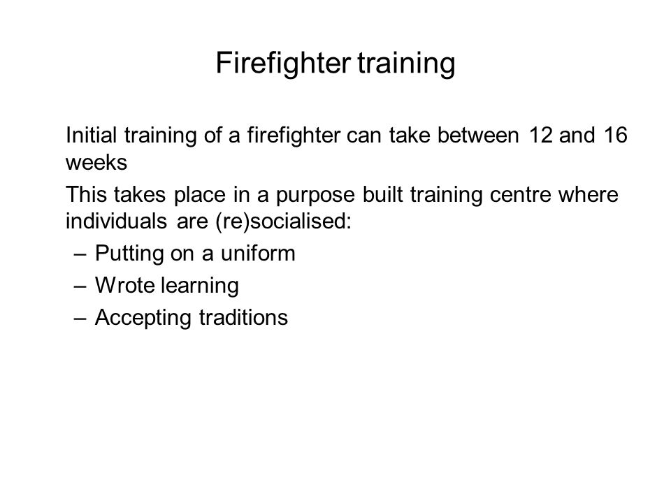 Firefighter training Initial training of a firefighter can take between 12 and 16 weeks This takes place in a purpose built training centre where individuals are (re)socialised: –Putting on a uniform –Wrote learning –Accepting traditions