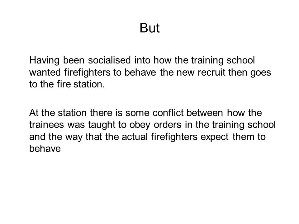 But Having been socialised into how the training school wanted firefighters to behave the new recruit then goes to the fire station.