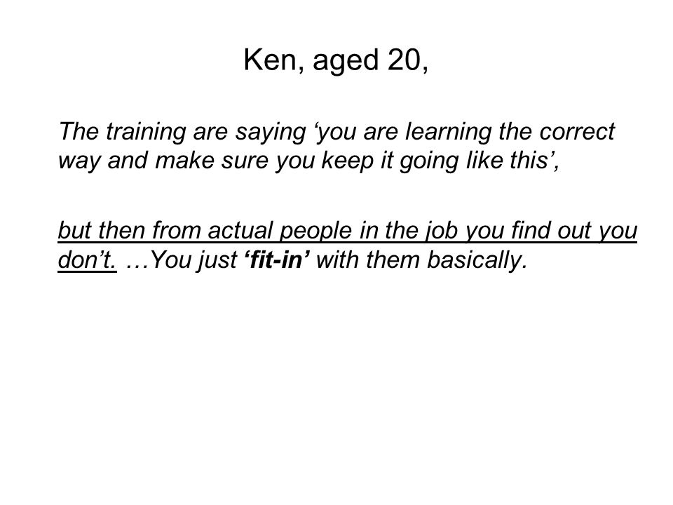 Ken, aged 20, The training are saying you are learning the correct way and make sure you keep it going like this, but then from actual people in the job you find out you dont.