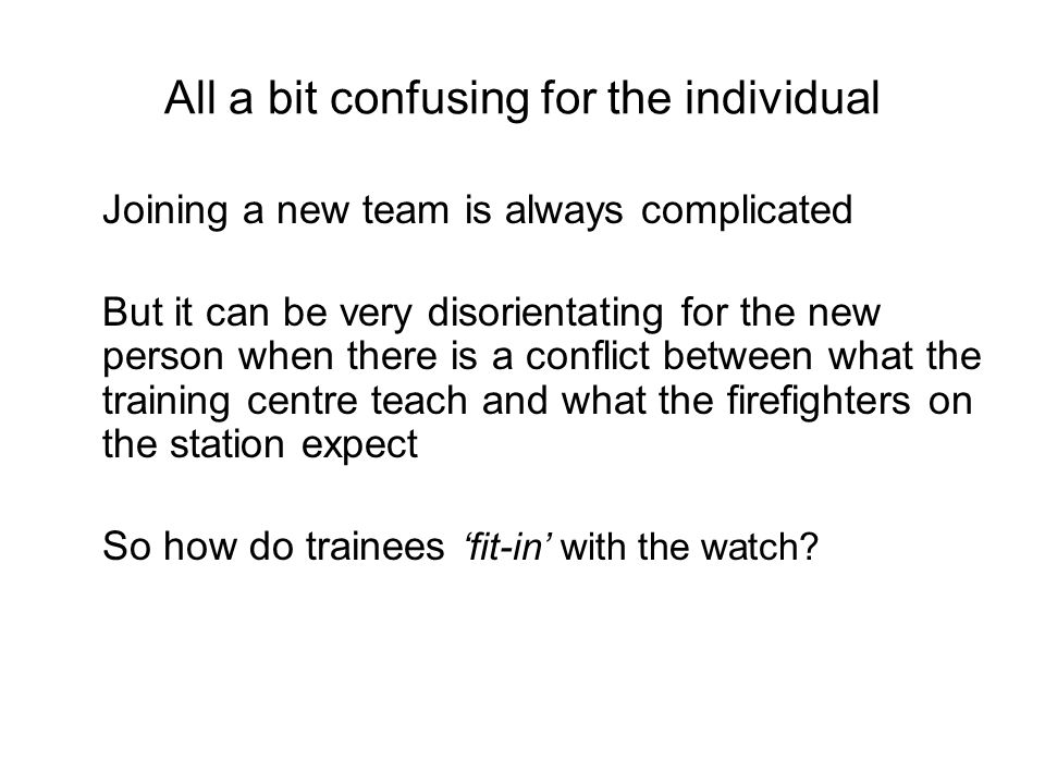 All a bit confusing for the individual Joining a new team is always complicated But it can be very disorientating for the new person when there is a conflict between what the training centre teach and what the firefighters on the station expect So how do trainees fit-in with the watch