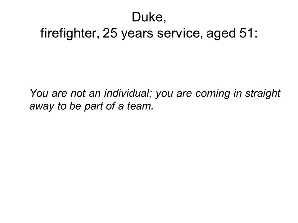 Duke, firefighter, 25 years service, aged 51: You are not an individual; you are coming in straight away to be part of a team.