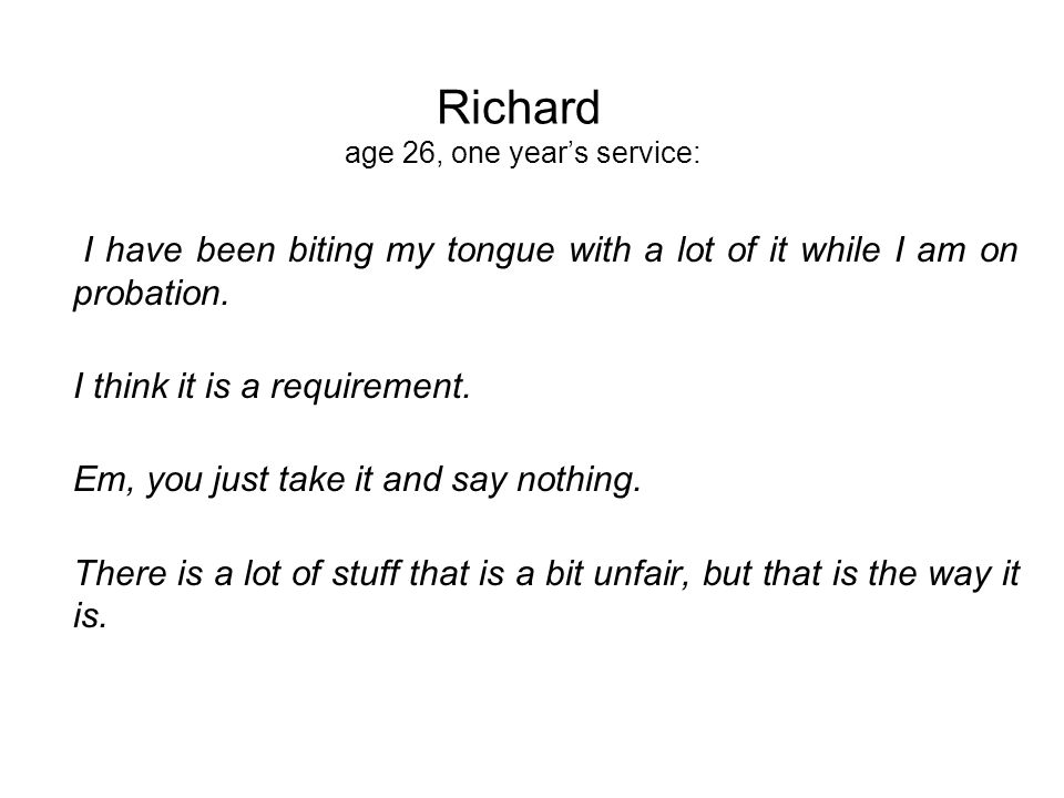 Richard age 26, one years service: I have been biting my tongue with a lot of it while I am on probation.
