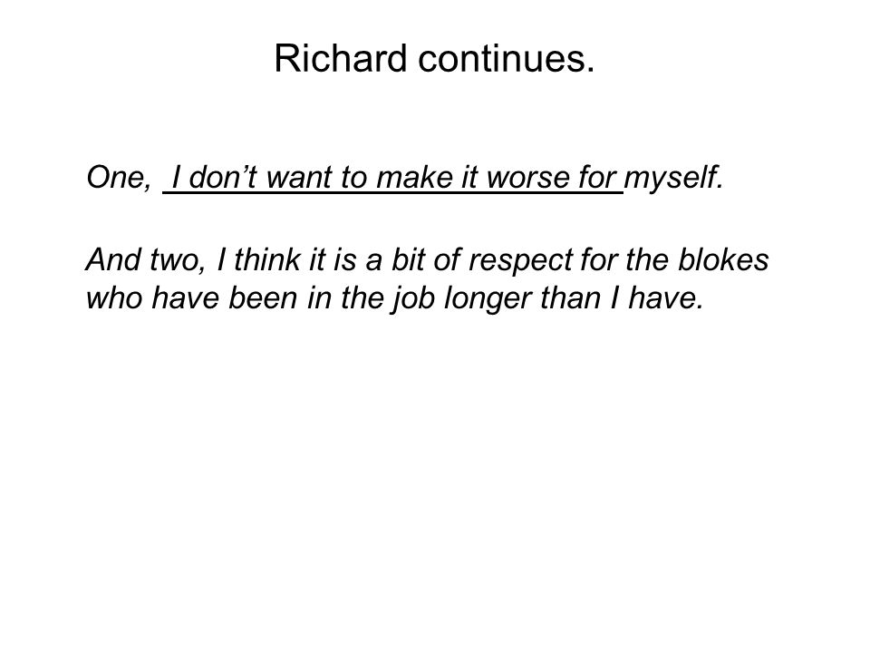 Richard continues. One, I dont want to make it worse for myself.