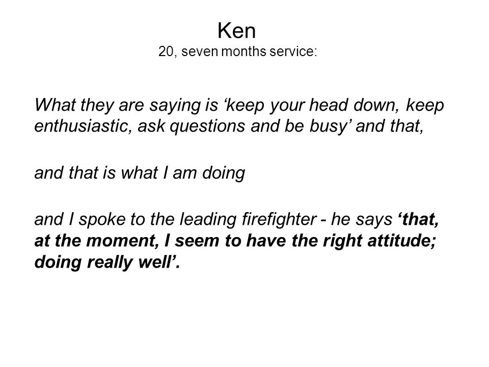 Ken 20, seven months service: What they are saying is keep your head down, keep enthusiastic, ask questions and be busy and that, and that is what I am doing and I spoke to the leading firefighter - he says that, at the moment, I seem to have the right attitude; doing really well.