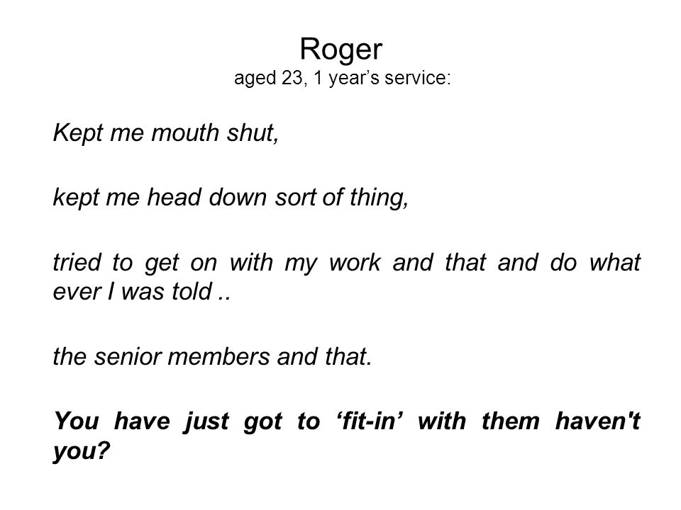 Roger aged 23, 1 years service: Kept me mouth shut, kept me head down sort of thing, tried to get on with my work and that and do what ever I was told..