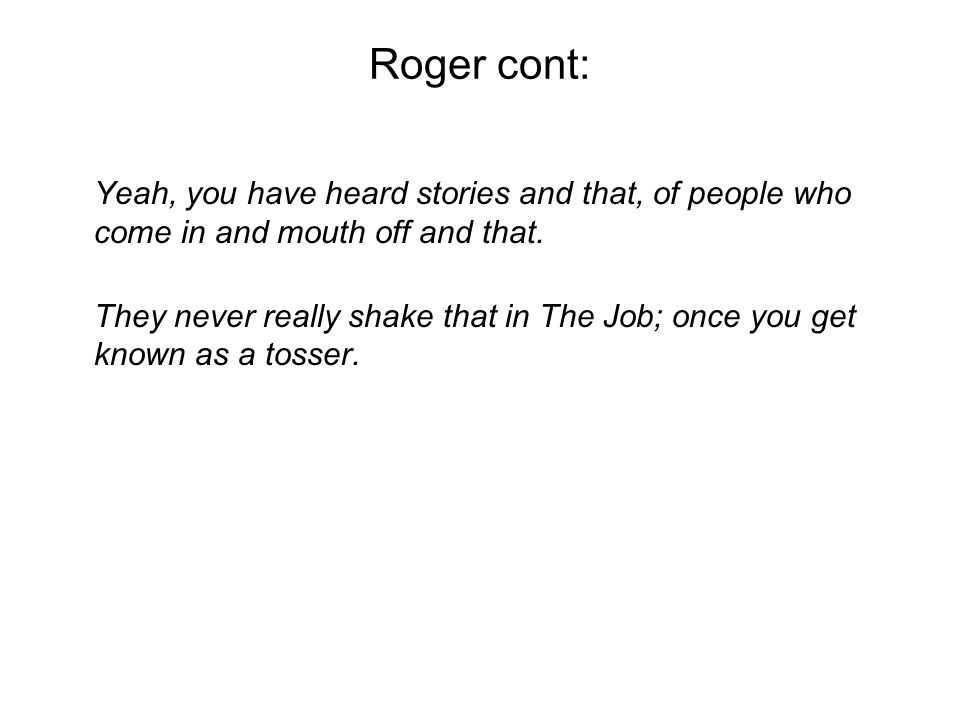 Roger cont: Yeah, you have heard stories and that, of people who come in and mouth off and that.