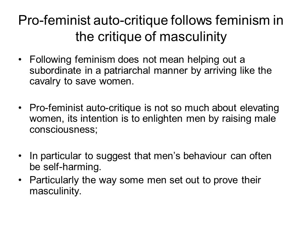 Pro-feminist auto-critique follows feminism in the critique of masculinity Following feminism does not mean helping out a subordinate in a patriarchal manner by arriving like the cavalry to save women.