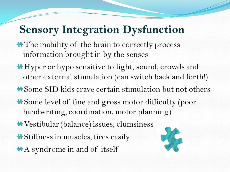 Sensory Integration Dysfunction The inability of the brain to correctly process information brought in by the senses Hyper or hypo sensitive to light, sound, crowds and other external stimulation (can switch back and forth!) Some SID kids crave certain stimulation but not others Some level of fine and gross motor difficulty (poor handwriting, coordination, motor planning) Vestibular (balance) issues; clumsiness Stiffness in muscles, tires easily A syndrome in and of itself