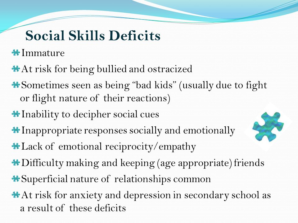 Social Skills Deficits Immature At risk for being bullied and ostracized Sometimes seen as being bad kids (usually due to fight or flight nature of their reactions) Inability to decipher social cues Inappropriate responses socially and emotionally Lack of emotional reciprocity/empathy Difficulty making and keeping (age appropriate) friends Superficial nature of relationships common At risk for anxiety and depression in secondary school as a result of these deficits