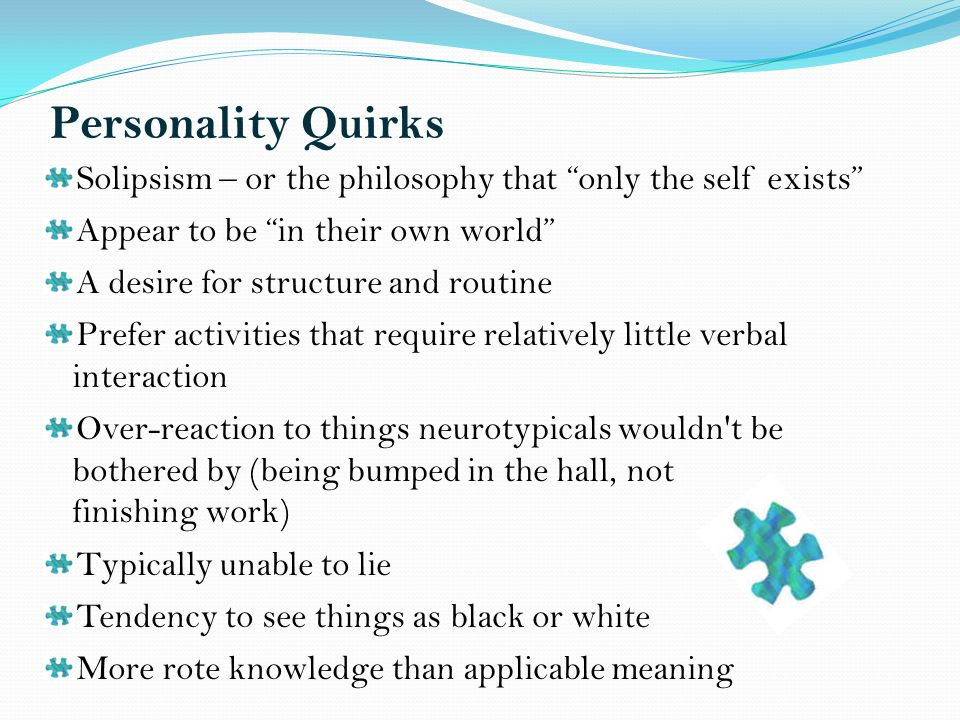 Personality Quirks Solipsism – or the philosophy that only the self exists Appear to be in their own world A desire for structure and routine Prefer activities that require relatively little verbal interaction Over-reaction to things neurotypicals wouldn t be bothered by (being bumped in the hall, not finishing work) Typically unable to lie Tendency to see things as black or white More rote knowledge than applicable meaning