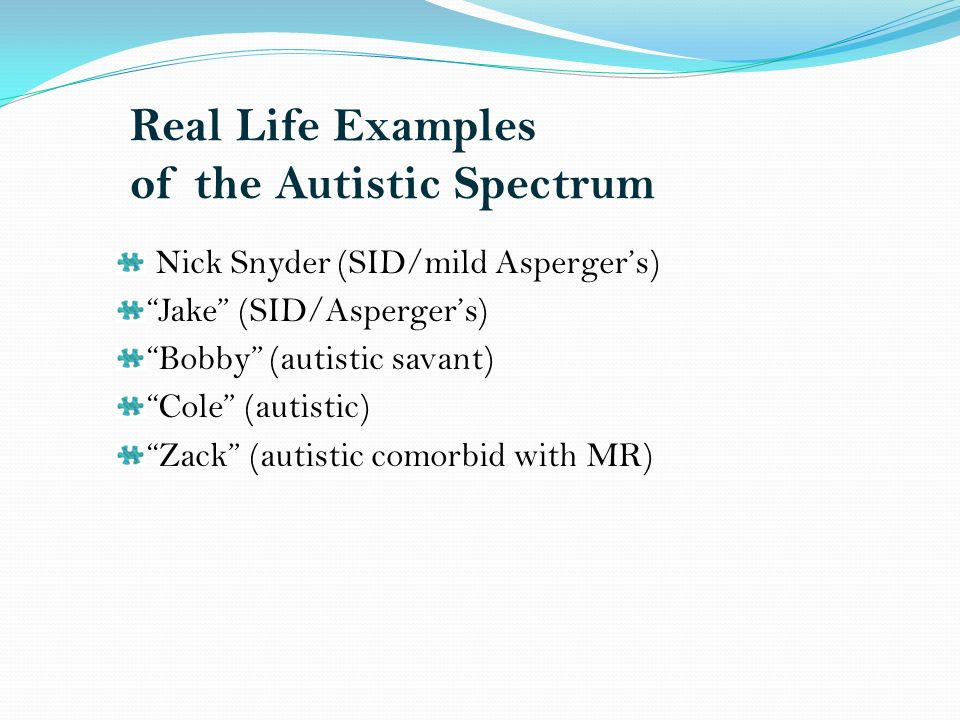 Real Life Examples of the Autistic Spectrum Nick Snyder (SID/mild Aspergers) Jake (SID/Aspergers) Bobby (autistic savant) Cole (autistic) Zack (autistic comorbid with MR)