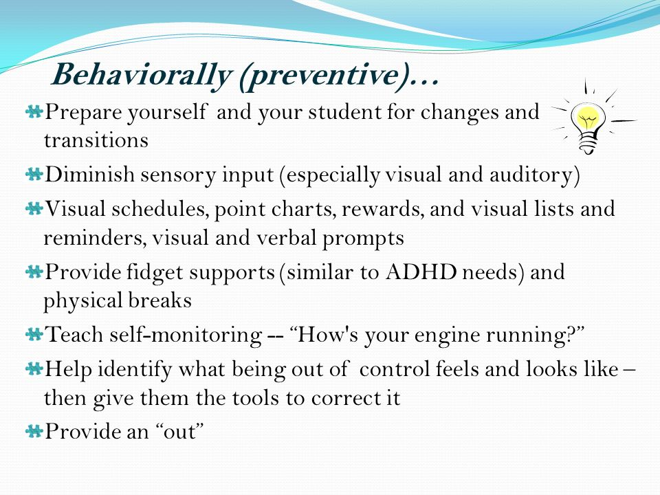 Behaviorally (preventive)… Prepare yourself and your student for changes and transitions Diminish sensory input (especially visual and auditory) Visual schedules, point charts, rewards, and visual lists and reminders, visual and verbal prompts Provide fidget supports (similar to ADHD needs) and physical breaks Teach self-monitoring -- How s your engine running.