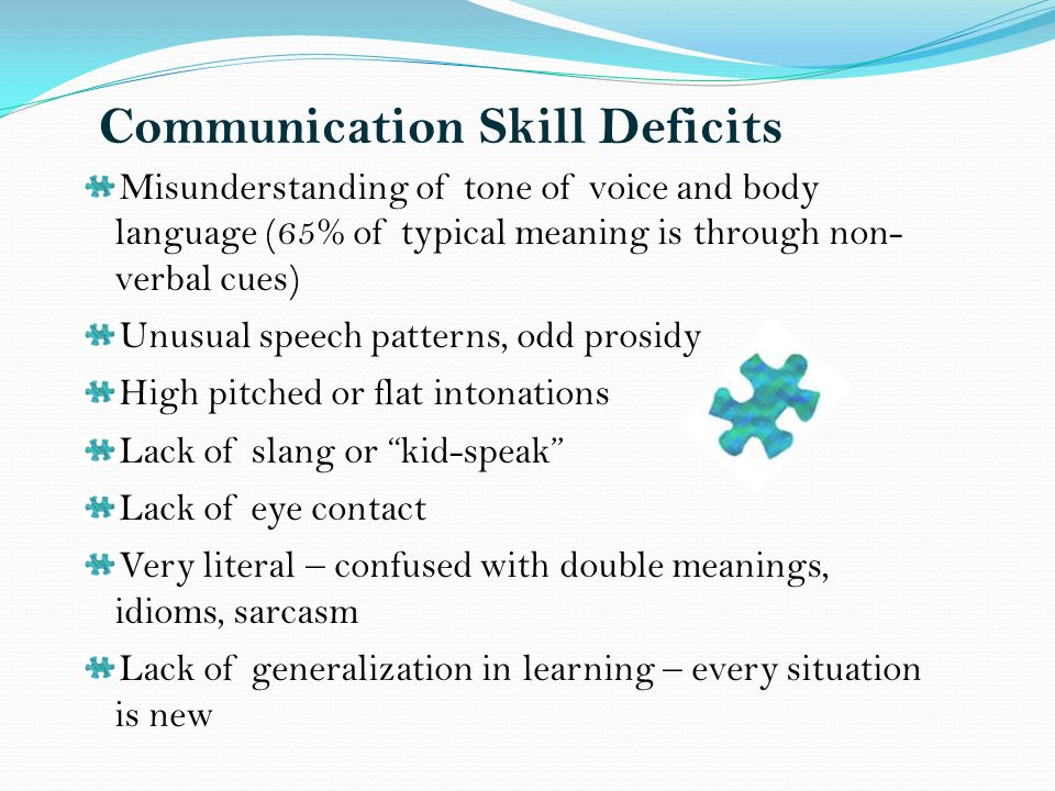 Communication Skill Deficits Misunderstanding of tone of voice and body language (65% of typical meaning is through non- verbal cues) Unusual speech patterns, odd prosidy High pitched or flat intonations Lack of slang or kid-speak Lack of eye contact Very literal – confused with double meanings, idioms, sarcasm Lack of generalization in learning – every situation is new