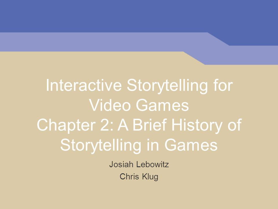 Interactive Storytelling for Video Games Chapter 2: A Brief History of Storytelling in Games Josiah Lebowitz Chris Klug