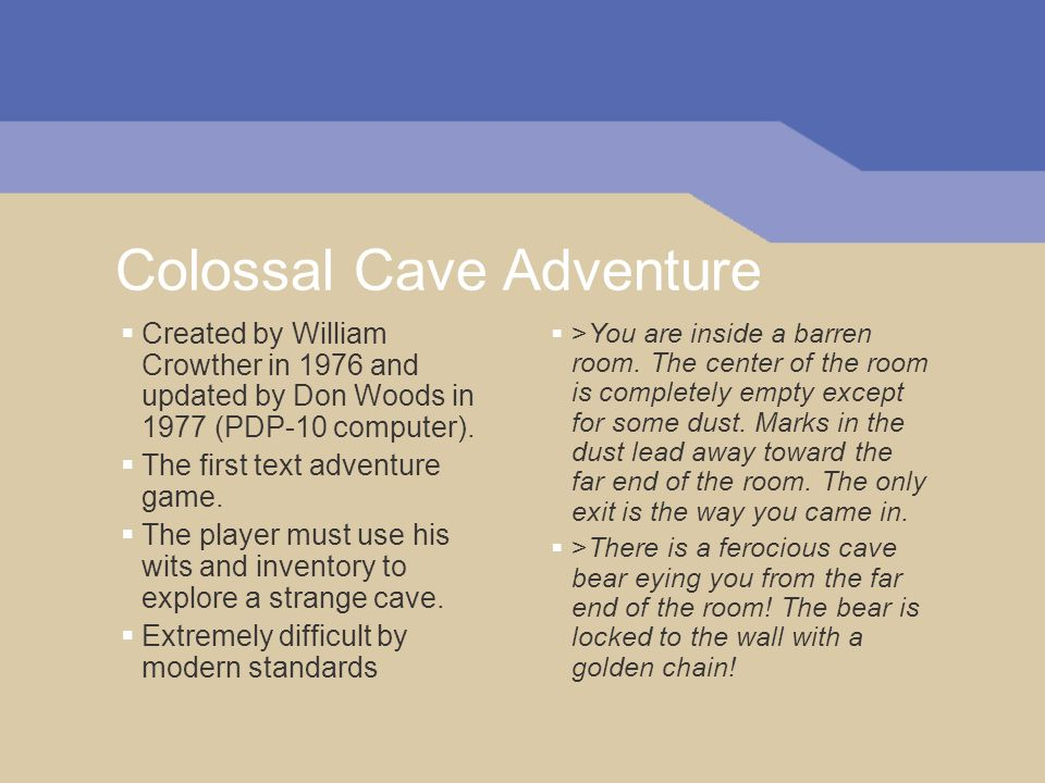 Colossal Cave Adventure Created by William Crowther in 1976 and updated by Don Woods in 1977 (PDP-10 computer).