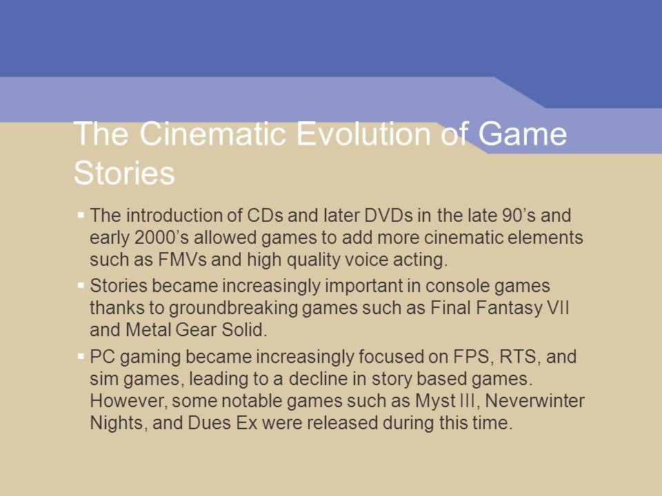 The Cinematic Evolution of Game Stories The introduction of CDs and later DVDs in the late 90s and early 2000s allowed games to add more cinematic elements such as FMVs and high quality voice acting.