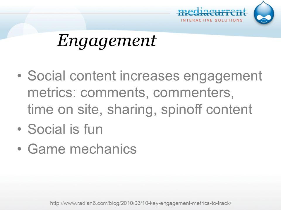 Engagement Social content increases engagement metrics: comments, commenters, time on site, sharing, spinoff content Social is fun Game mechanics