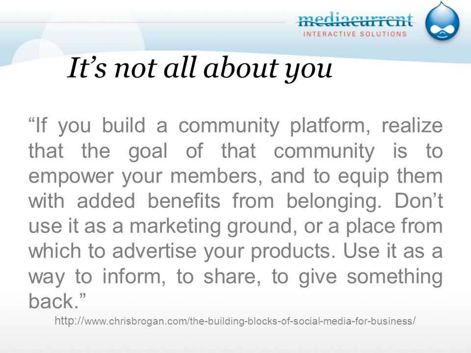 Its not all about you If you build a community platform, realize that the goal of that community is to empower your members, and to equip them with added benefits from belonging.