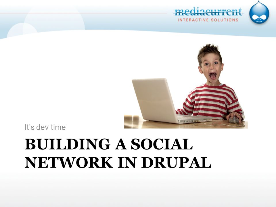 BUILDING A SOCIAL NETWORK IN DRUPAL Its dev time