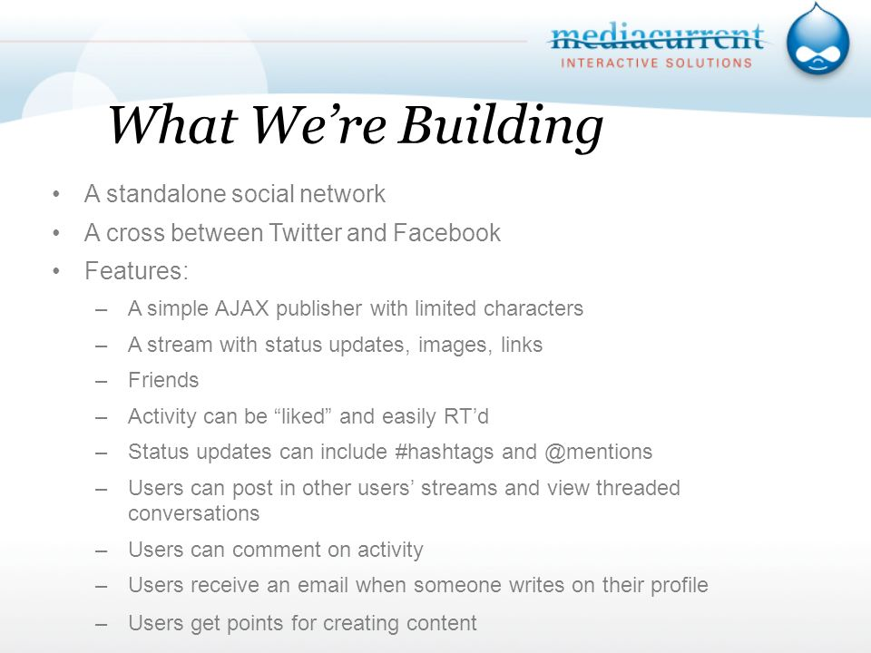 What Were Building A standalone social network A cross between Twitter and Facebook Features: –A simple AJAX publisher with limited characters –A stream with status updates, images, links –Friends –Activity can be liked and easily RTd –Status updates can include #hashtags –Users can post in other users streams and view threaded conversations –Users can comment on activity –Users receive an  when someone writes on their profile –Users get points for creating content