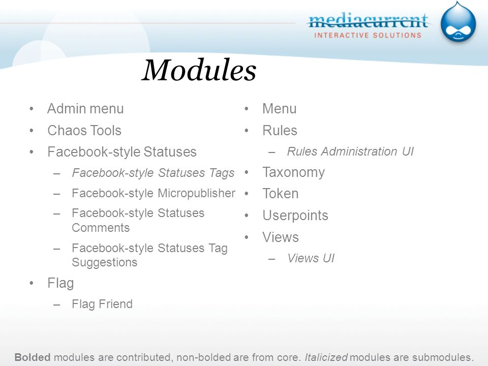 Modules Admin menu Chaos Tools Facebook-style Statuses –Facebook-style Statuses Tags –Facebook-style Micropublisher –Facebook-style Statuses Comments –Facebook-style Statuses Tag Suggestions Flag –Flag Friend Menu Rules –Rules Administration UI Taxonomy Token Userpoints Views –Views UI Bolded modules are contributed, non-bolded are from core.