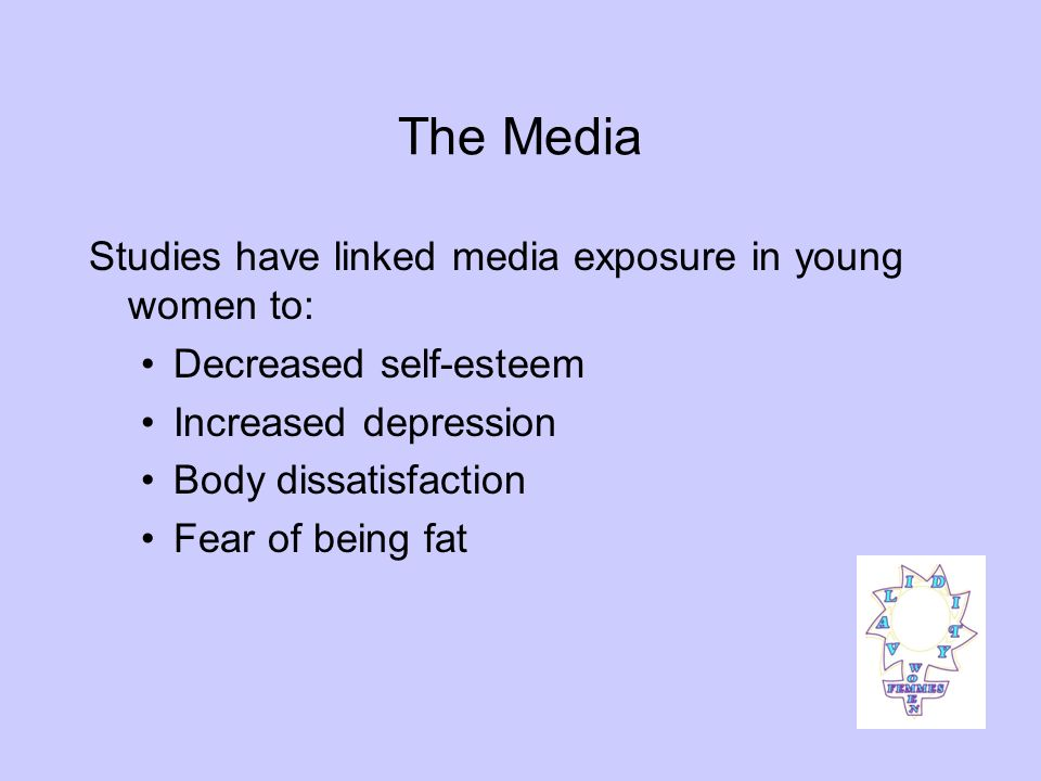 The Media Studies have linked media exposure in young women to: Decreased self-esteem Increased depression Body dissatisfaction Fear of being fat