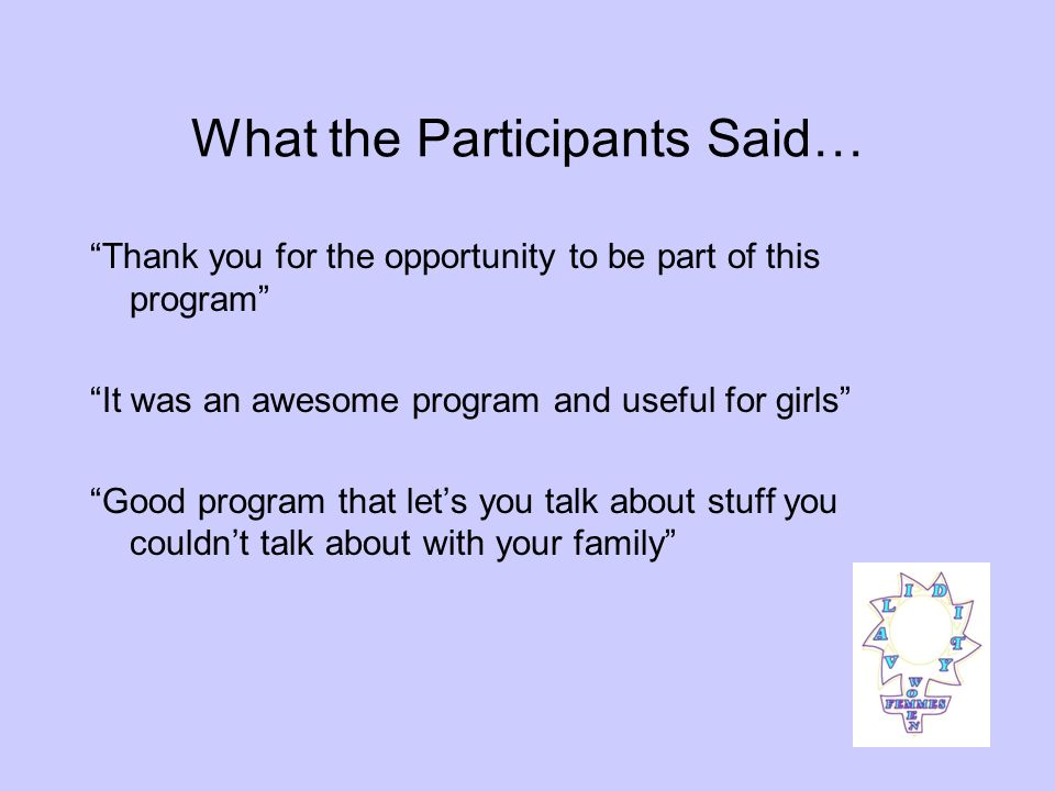 What the Participants Said… Thank you for the opportunity to be part of this program It was an awesome program and useful for girls Good program that lets you talk about stuff you couldnt talk about with your family