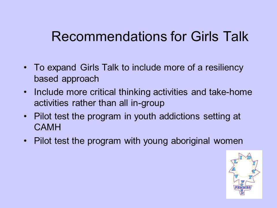 Recommendations for Girls Talk To expand Girls Talk to include more of a resiliency based approach Include more critical thinking activities and take-home activities rather than all in-group Pilot test the program in youth addictions setting at CAMH Pilot test the program with young aboriginal women