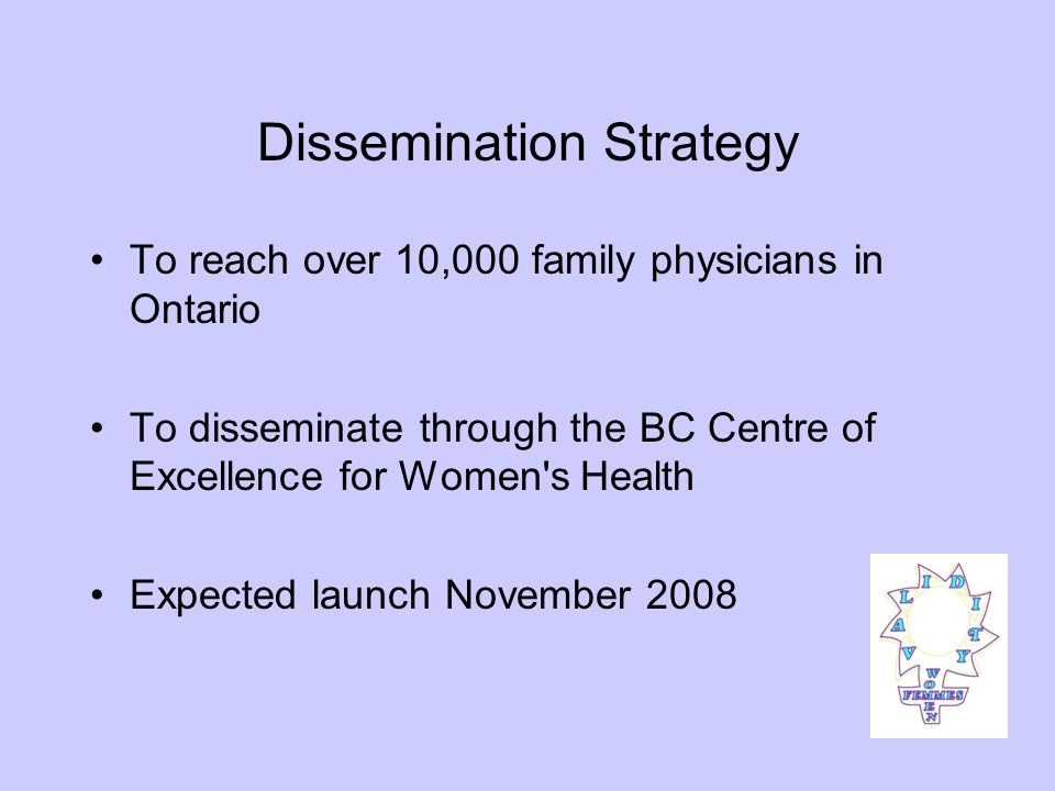 Dissemination Strategy To reach over 10,000 family physicians in Ontario To disseminate through the BC Centre of Excellence for Women s Health Expected launch November 2008