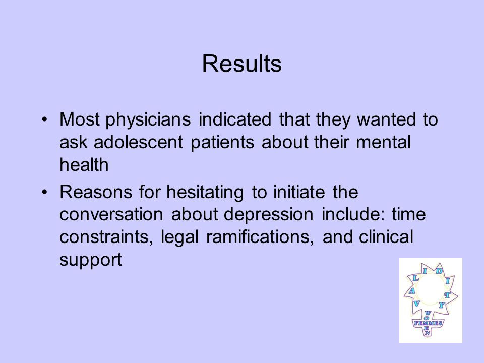Results Most physicians indicated that they wanted to ask adolescent patients about their mental health Reasons for hesitating to initiate the conversation about depression include: time constraints, legal ramifications, and clinical support
