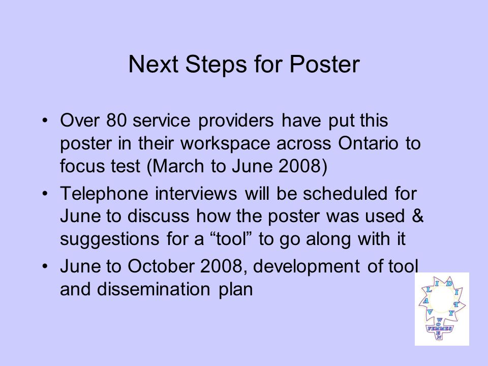 Next Steps for Poster Over 80 service providers have put this poster in their workspace across Ontario to focus test (March to June 2008) Telephone interviews will be scheduled for June to discuss how the poster was used & suggestions for a tool to go along with it June to October 2008, development of tool and dissemination plan