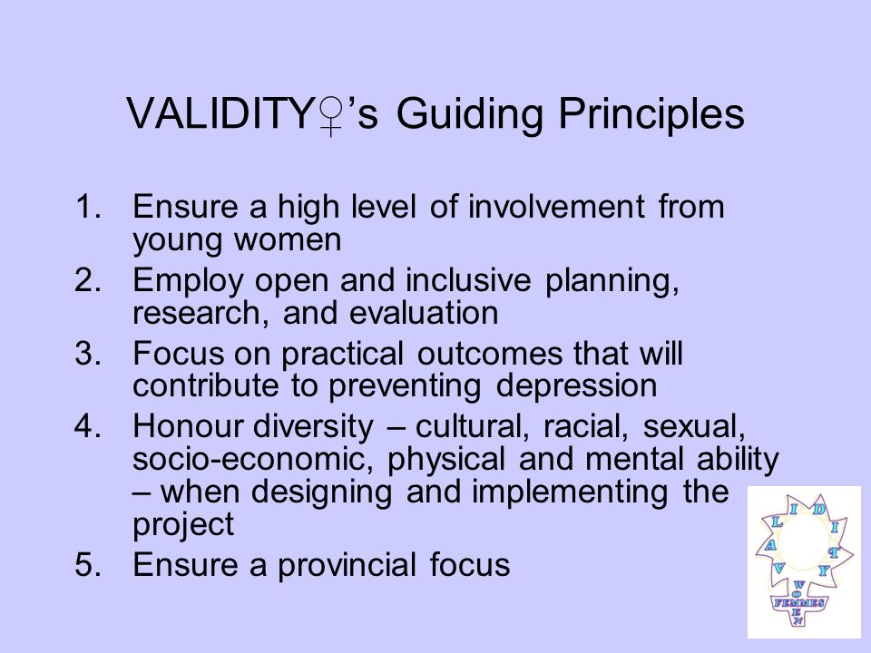 VALIDITYs Guiding Principles 1.Ensure a high level of involvement from young women 2.Employ open and inclusive planning, research, and evaluation 3.Focus on practical outcomes that will contribute to preventing depression 4.Honour diversity – cultural, racial, sexual, socio-economic, physical and mental ability – when designing and implementing the project 5.Ensure a provincial focus