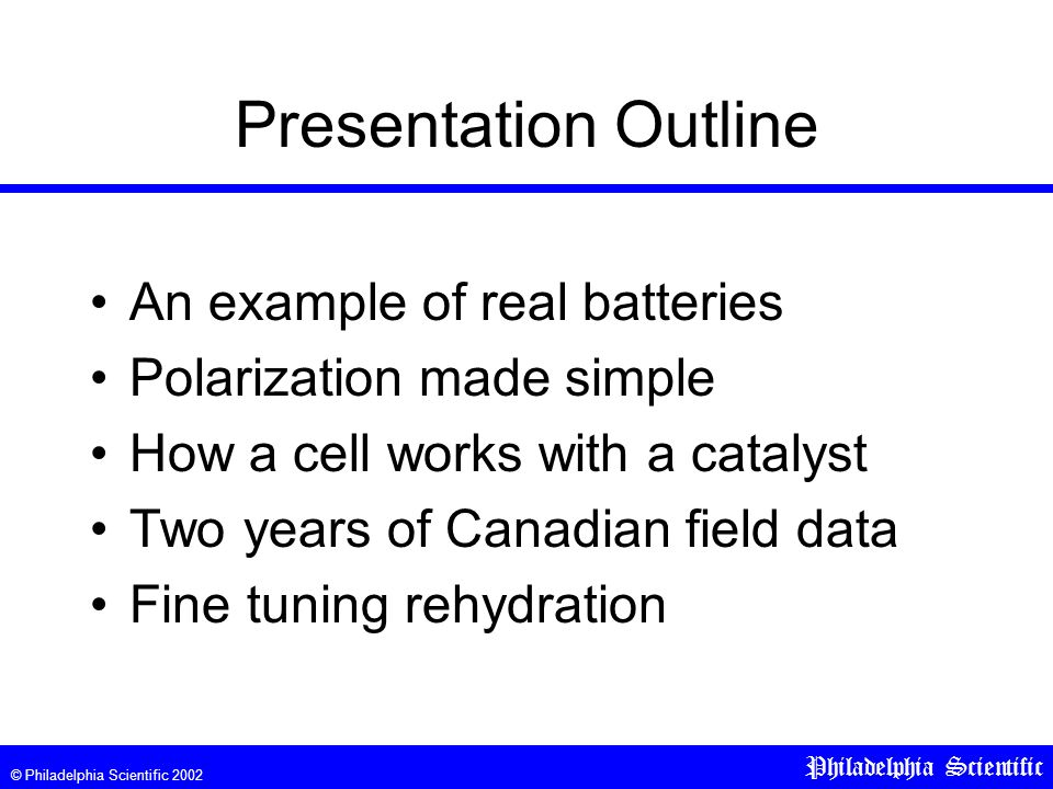 © Philadelphia Scientific 2002 Philadelphia Scientific Presentation Outline An example of real batteries Polarization made simple How a cell works with a catalyst Two years of Canadian field data Fine tuning rehydration