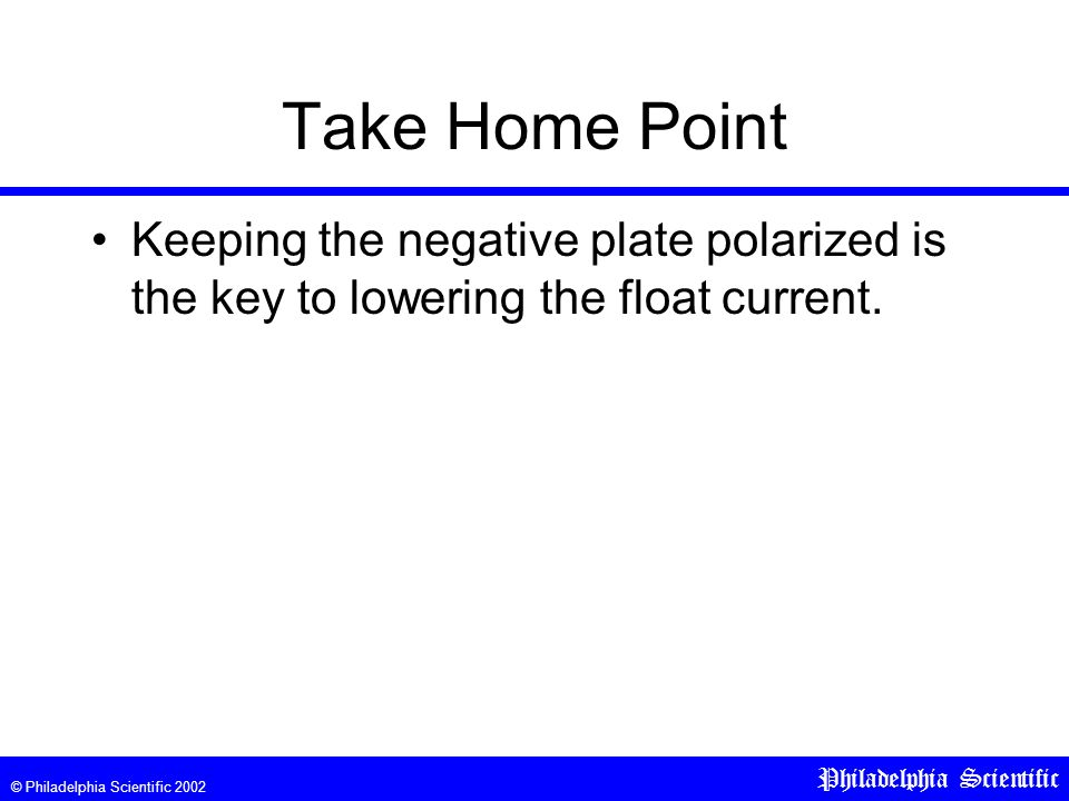 © Philadelphia Scientific 2002 Philadelphia Scientific Take Home Point Keeping the negative plate polarized is the key to lowering the float current.