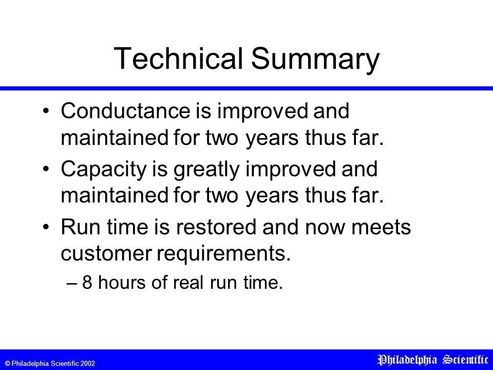 © Philadelphia Scientific 2002 Philadelphia Scientific Technical Summary Conductance is improved and maintained for two years thus far.