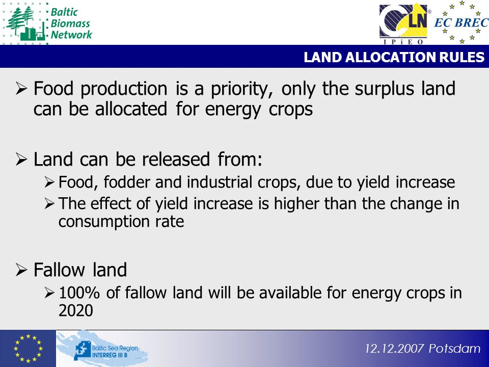 12.12.2007 Potsdam LAND ALLOCATION RULES Food production is a priority, only the surplus land can be allocated for energy crops Land can be released from: Food, fodder and industrial crops, due to yield increase The effect of yield increase is higher than the change in consumption rate Fallow land 100% of fallow land will be available for energy crops in 2020