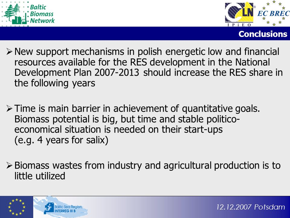 12.12.2007 Potsdam Conclusions New support mechanisms in polish energetic low and financial resources available for the RES development in the National Development Plan 2007-2013 should increase the RES share in the following years Time is main barrier in achievement of quantitative goals.
