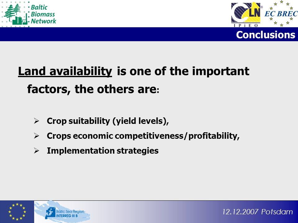 12.12.2007 Potsdam Conclusions Land availability is one of the important factors, the others are : Crop suitability (yield levels), Crops economic competitiveness/profitability, Implementation strategies