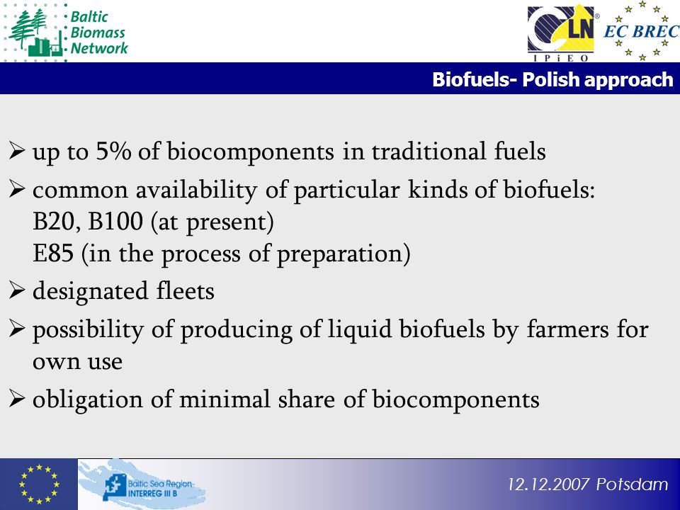 12.12.2007 Potsdam Biofuels- Polish approach up to 5% of biocomponents in traditional fuels common availability of particular kinds of biofuels: B20, B100 (at present) E85 (in the process of preparation) designated fleets possibility of producing of liquid biofuels by farmers for own use obligation of minimal share of biocomponents
