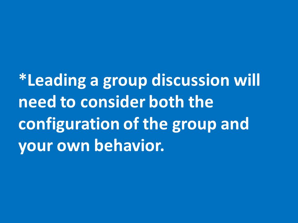 *Leading a group discussion will need to consider both the configuration of the group and your own behavior.