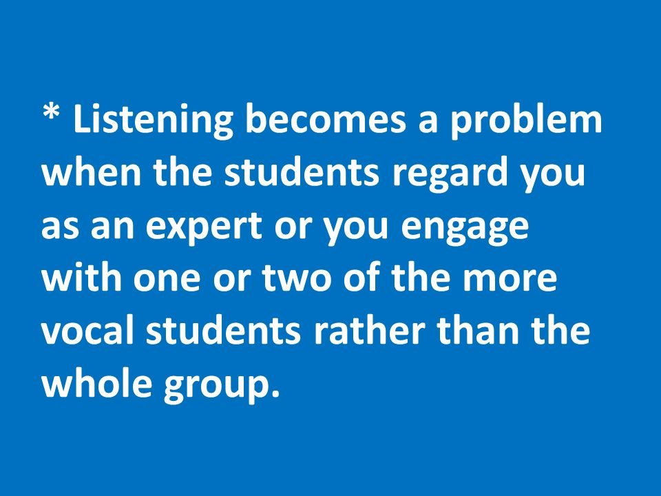 * Listening becomes a problem when the students regard you as an expert or you engage with one or two of the more vocal students rather than the whole group.