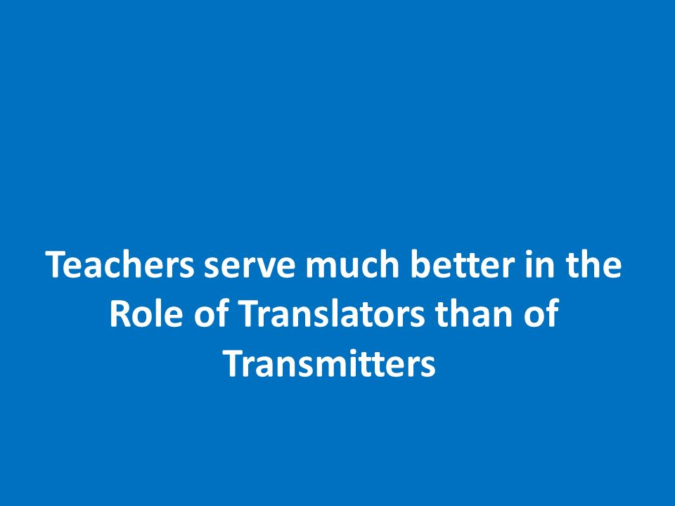 Teachers serve much better in the Role of Translators than of Transmitters