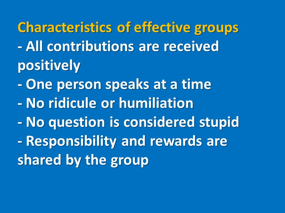 Characteristics of effective groups - All contributions are received positively - One person speaks at a time - No ridicule or humiliation - No question is considered stupid - Responsibility and rewards are shared by the group